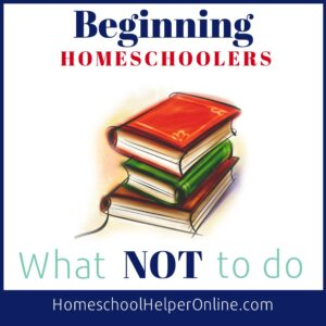 Beginning Homeschoolers - what not to do